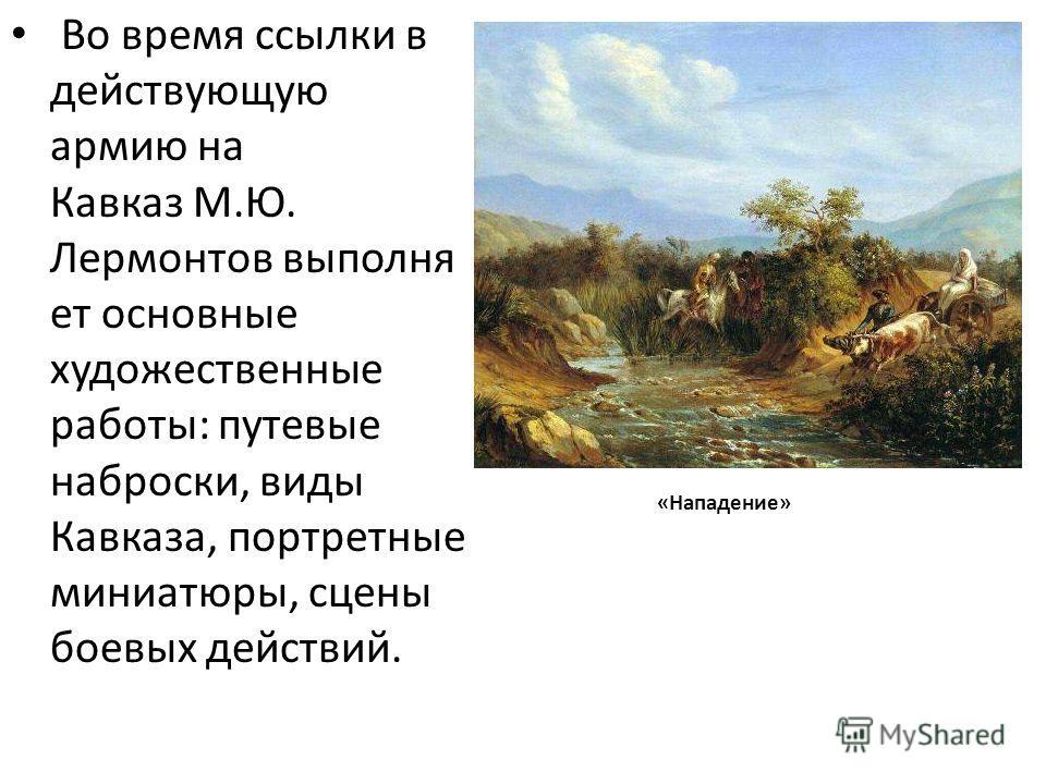Во время ссылки в действующую армию на Кавказ М.Ю. Лермонтов выполня ет основные художественные работы: путевые наброски, виды Кавказа, портретные миниатюры, сцены боевых действий. «Нападение»