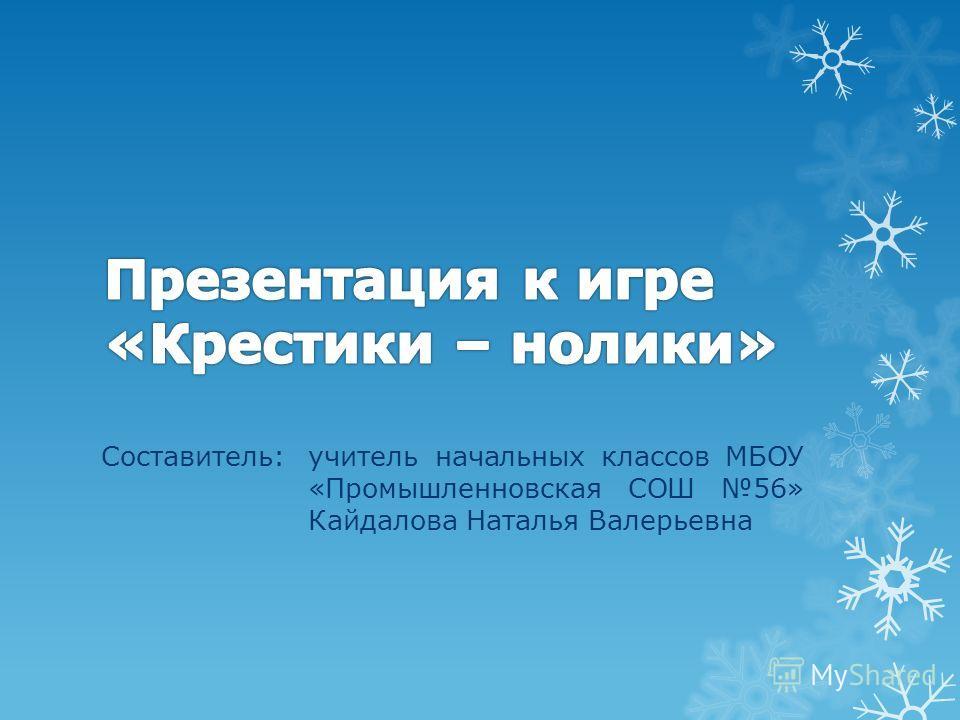 Составитель:учитель начальных классов МБОУ «Промышленновская СОШ 56» Кайдалова Наталья Валерьевна