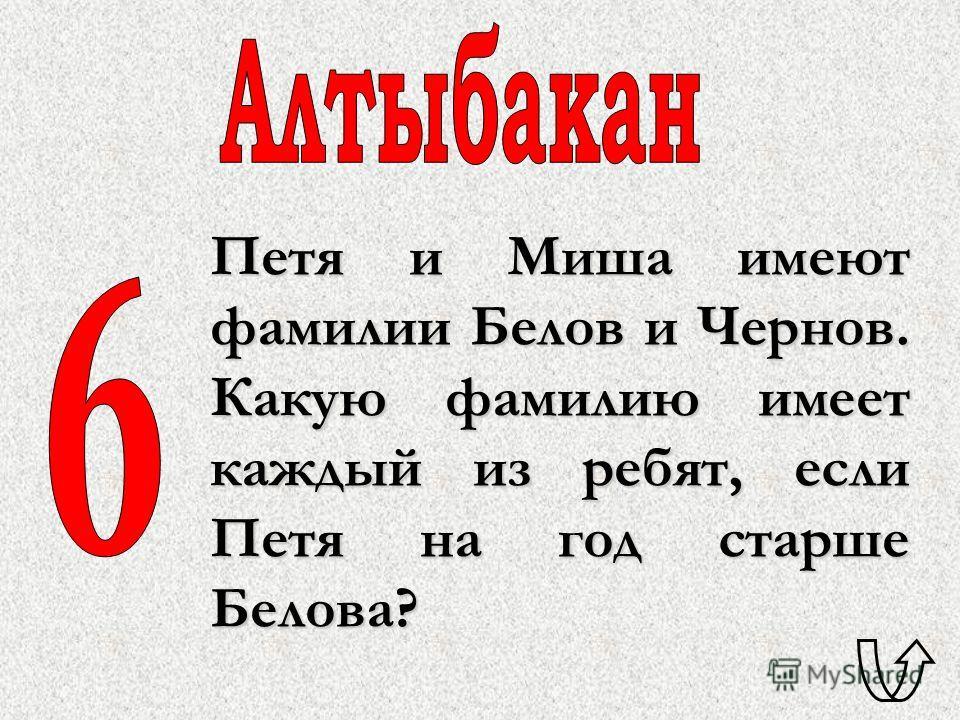 Петя и Миша имеют фамилии Белов и Чернов. Какую фамилию имеет каждый из ребят, если Петя на год старше Белова?