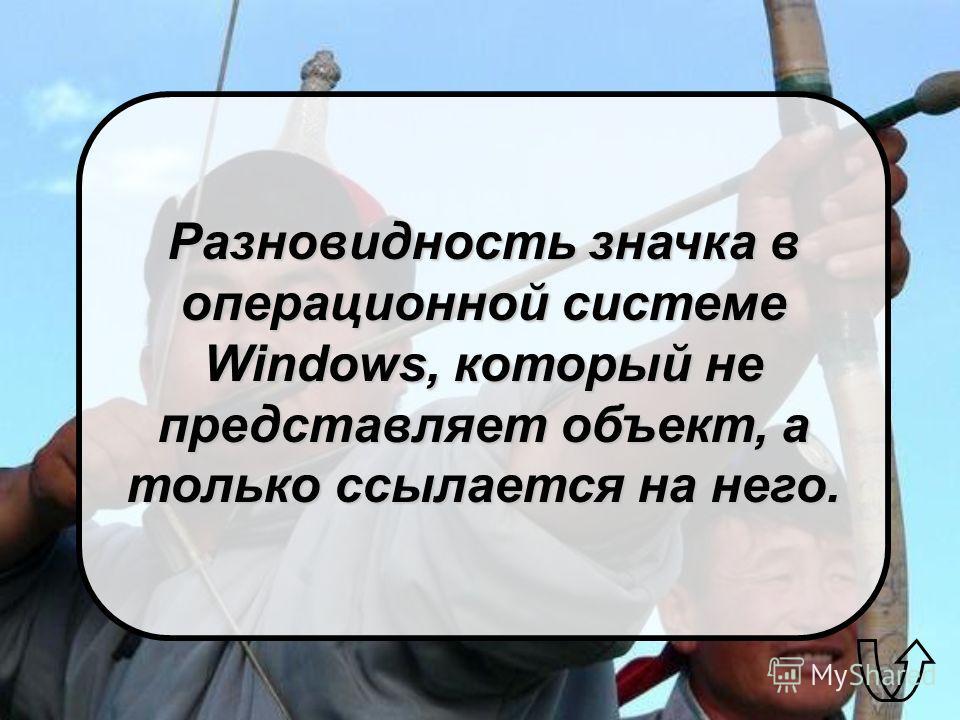 Разновидность значка в операционной системе Windows, который не представляет объект, а только ссылается на него.