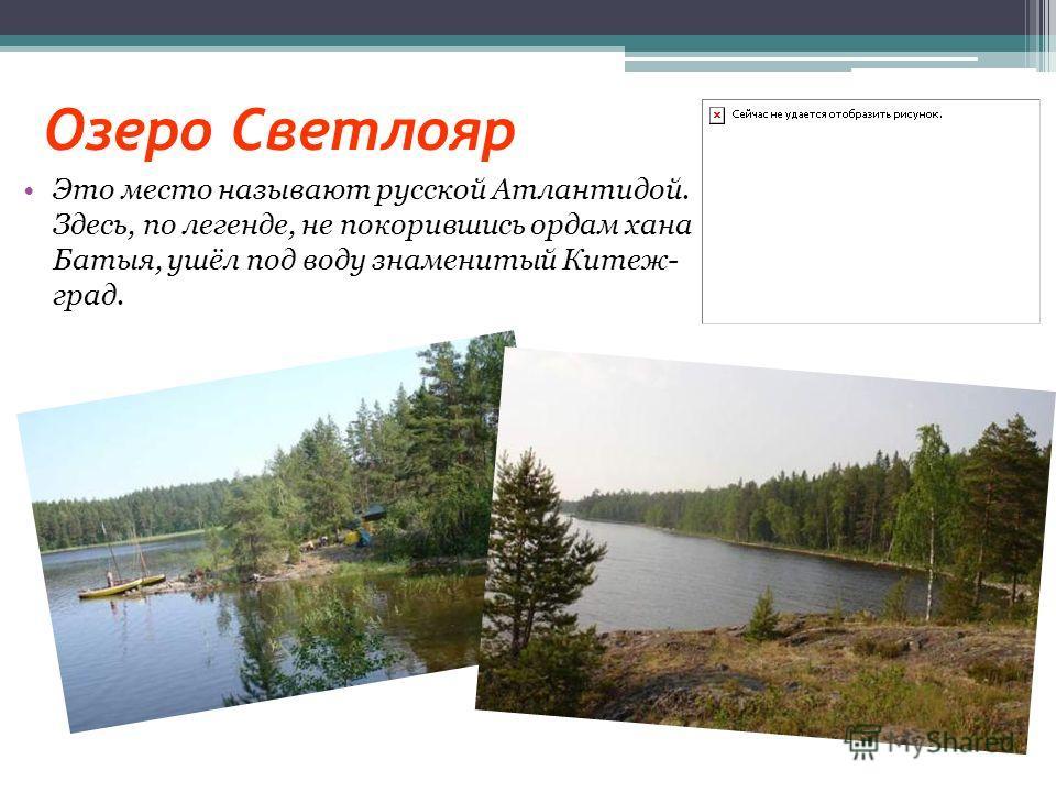Озеро Светлояр Это место называют русской Атлантидой. Здесь, по легенде, не покорившись ордам хана Батыя, ушёл под воду знаменитый Китеж- град.