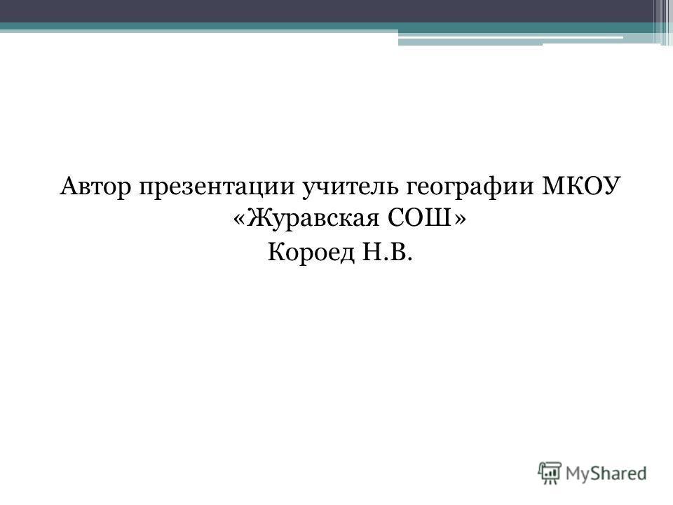 Автор презентации учитель географии МКОУ «Журавская СОШ» Короед Н.В.