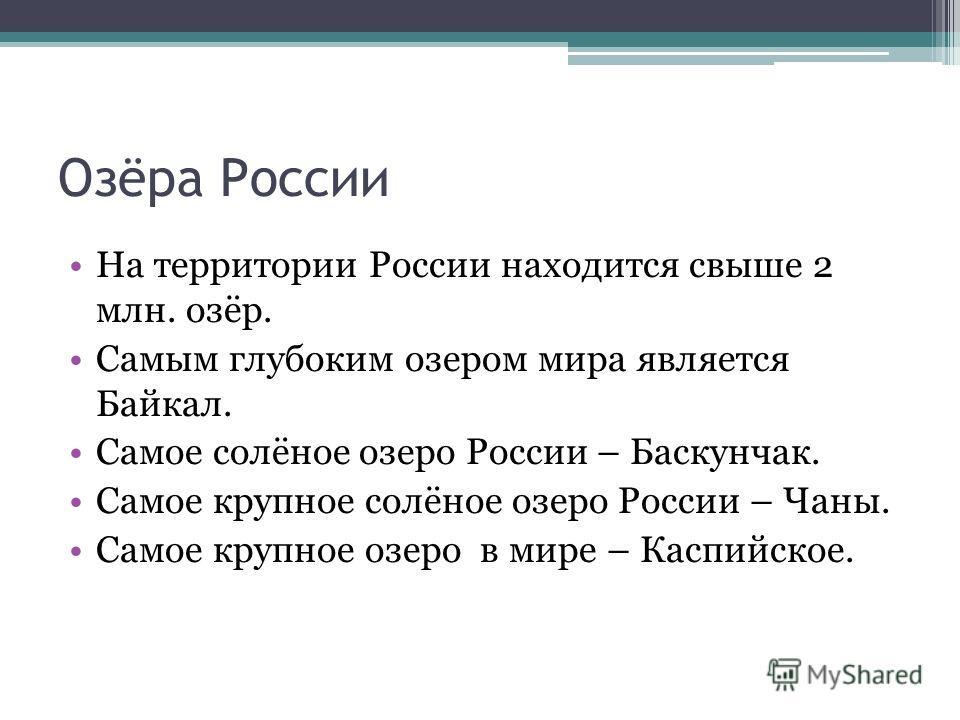 Озёра России На территории России находится свыше 2 млн. озёр. Самым глубоким озером мира является Байкал. Самое солёное озеро России – Баскунчак. Самое крупное солёное озеро России – Чаны. Самое крупное озеро в мире – Каспийское.
