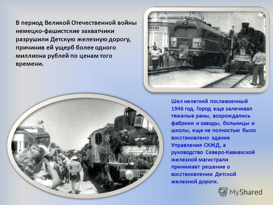 В период Великой Отечественной войны немецко-фашистские захватчики разрушили Детскую железную дорогу, причинив ей ущерб более одного миллиона рублей по ценам того времени. Шел нелегкий послевоенный 1946 год. Город еще залечивал тяжелые раны, возрожда