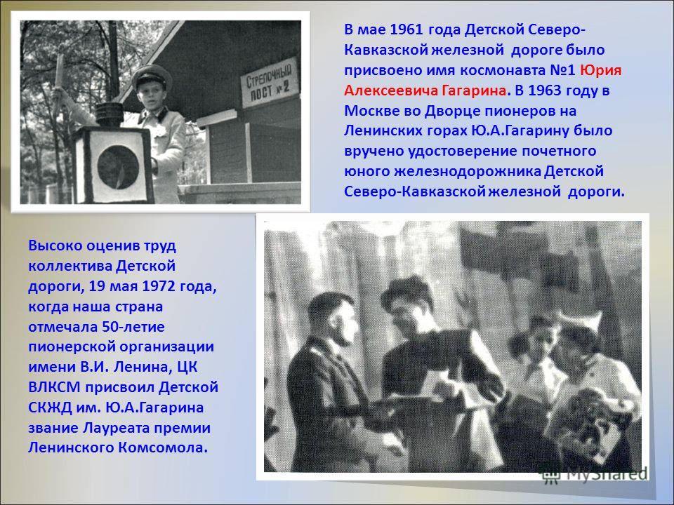 В мае 1961 года Детской Северо- Кавказской железной дороге было присвоено имя космонавта 1 Юрия Алексеевича Гагарина. В 1963 году в Москве во Дворце пионеров на Ленинских горах Ю.А.Гагарину было вручено удостоверение почетного юного железнодорожника