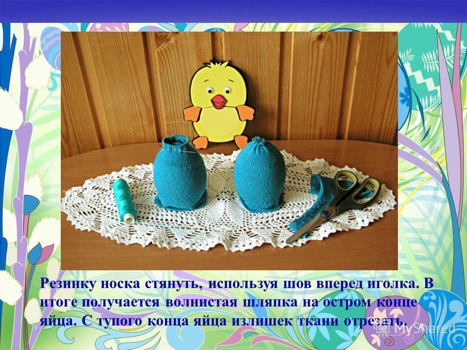 Резинку носка стянуть, используя шов вперед иголка. В итоге получается волнистая шляпка на остром конце яйца. С тупого конца яйца излишек ткани отрезать.