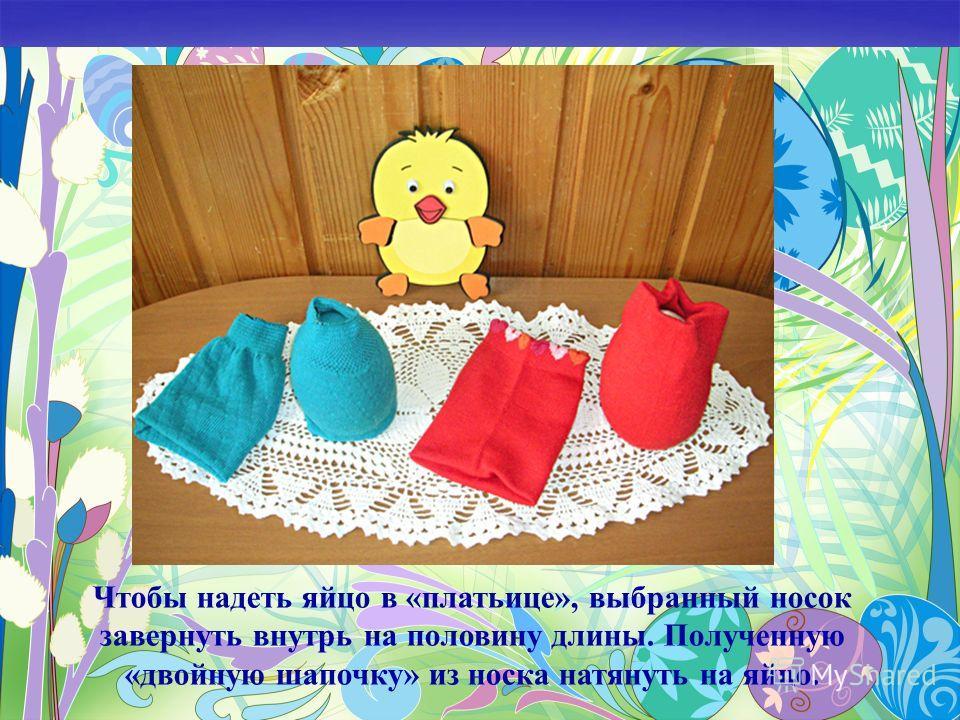Чтобы надеть яйцо в «платьице», выбранный носок завернуть внутрь на половину длины. Полученную «двойную шапочку» из носка натянуть на яйцо.
