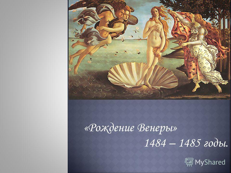 «Рождение Венеры» 1484 – 1485 годы.