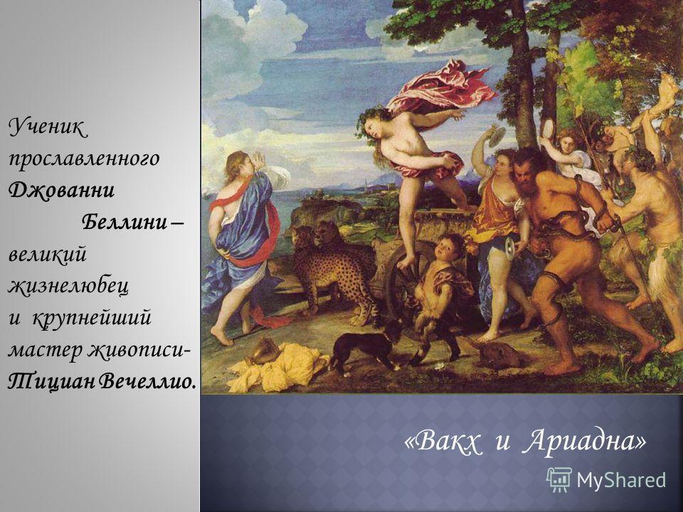 Ученик прославленного Джованни Беллини – великий жизнелюбец и крупнейший мастер живописи- Тициан Вечеллио. «Вакх и Ариадна»