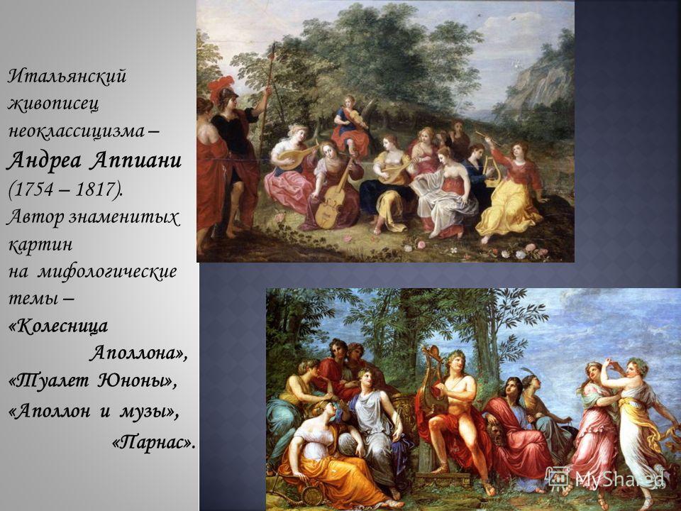 Итальянский живописец неоклассицизма – Андреа Аппиани (1754 – 1817). Автор знаменитых картин на мифологические темы – «Колесница Аполлона», «Туалет Юноны», «Аполлон и музы», «Парнас».