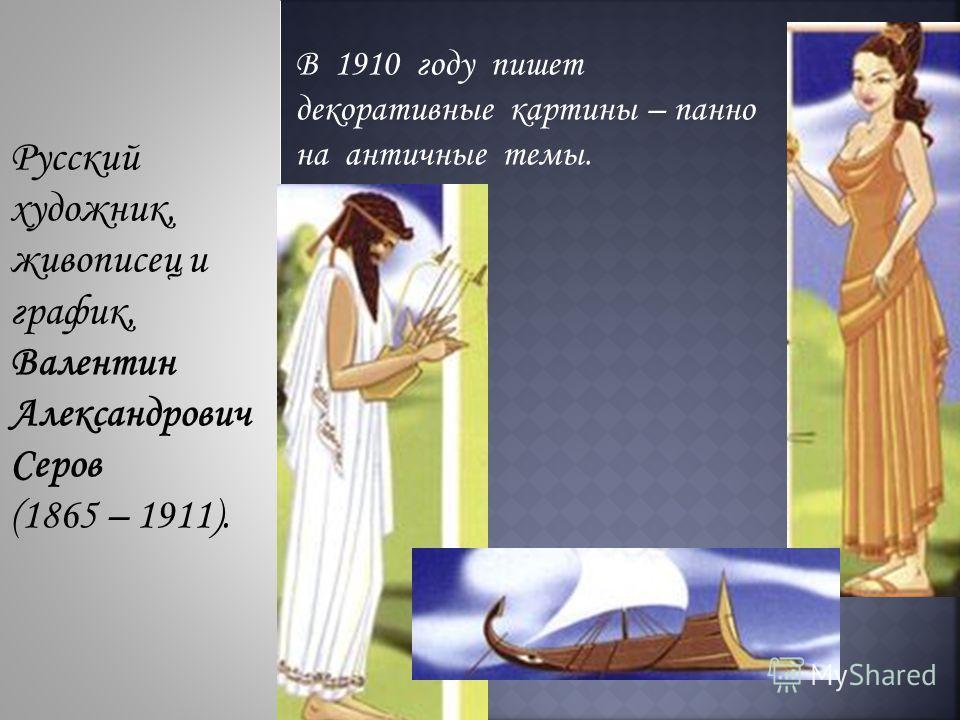 Русский художник, живописец и график, Валентин Александрович Серов (1865 – 1911). В 1910 году пишет декоративные картины – панно на античные темы.