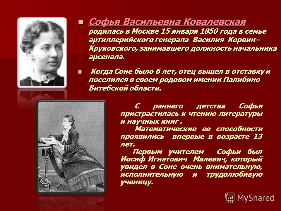 Софья Васильевна Ковалевская родилась в Москве 15 января 1850 года в семье артиллерийского генерала Василия Корвин– Круковского, занимавшего должность начальника арсенала. Софья Васильевна Ковалевская родилась в Москве 15 января 1850 года в семье арт