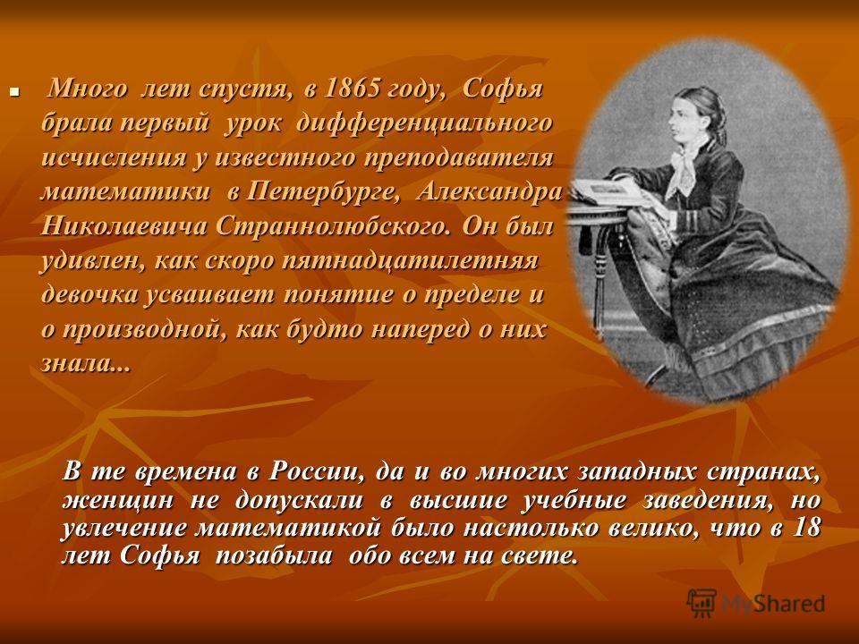 Много лет спустя, в 1865 году, Софья брала первый урок дифференциального исчисления у известного преподавателя математики в Петербурге, Александра Николаевича Страннолюбского. Он был удивлен, как скоро пятнадцатилетняя девочка усваивает понятие о пре