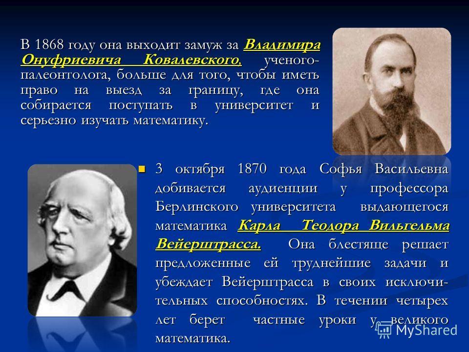 В 1868 году она выходит замуж за Владимира Онуфриевича Ковалевского, ученого- палеонтолога, больше для того, чтобы иметь право на выезд за границу, где она собирается поступать в университет и серьезно изучать математику. 3 октября 1870 года Софья Ва