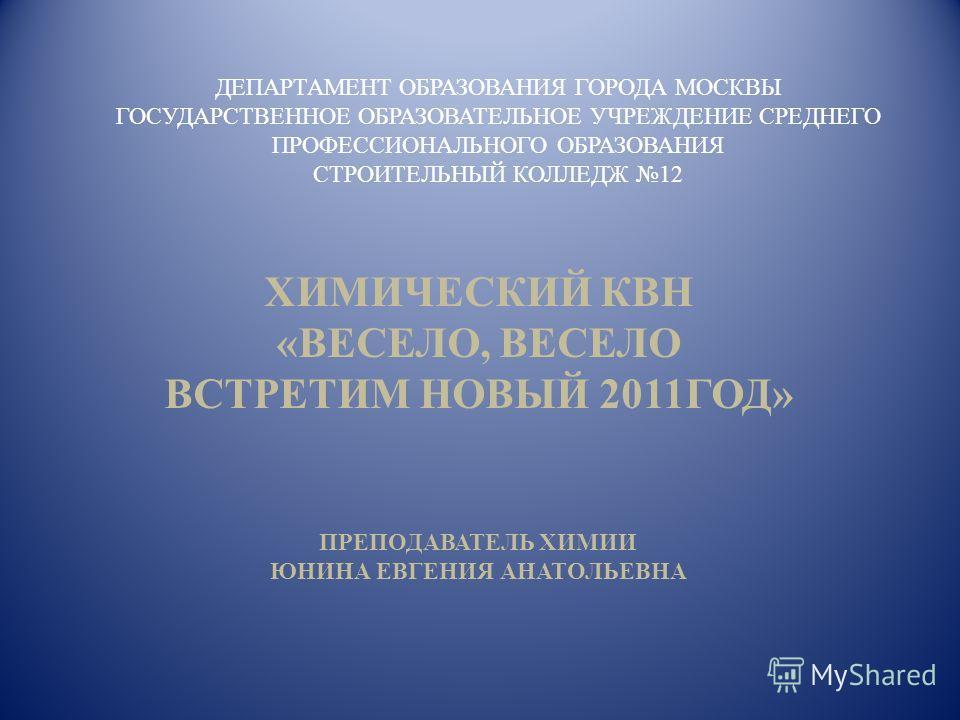 ДЕПАРТАМЕНТ ОБРАЗОВАНИЯ ГОРОДА МОСКВЫ ГОСУДАРСТВЕННОЕ ОБРАЗОВАТЕЛЬНОЕ УЧРЕЖДЕНИЕ СРЕДНЕГО ПРОФЕССИОНАЛЬНОГО ОБРАЗОВАНИЯ СТРОИТЕЛЬНЫЙ КОЛЛЕДЖ 12 ХИМИЧЕСКИЙ КВН «ВЕСЕЛО, ВЕСЕЛО ВСТРЕТИМ НОВЫЙ 2011ГОД» ПРЕПОДАВАТЕЛЬ ХИМИИ ЮНИНА ЕВГЕНИЯ АНАТОЛЬЕВНА