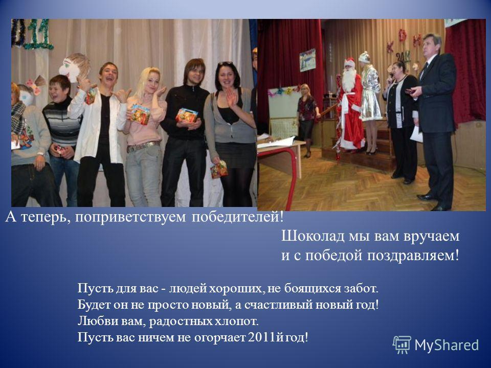 Шоколад мы вам вручаем и с победой поздравляем! А теперь, поприветствуем победителей! Пусть для вас - людей хороших, не боящихся забот. Будет он не просто новый, а счастливый новый год! Любви вам, радостных хлопот. Пусть вас ничем не огорчает 2011й г