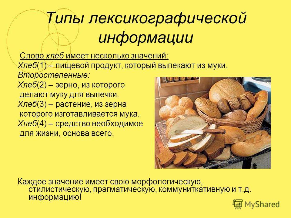 Типы лексикографической информации Слово хлеб имеет несколько значений: Хлеб(1) – пищевой продукт, который выпекают из муки. Второстепенные: Хлеб(2) – зерно, из которого делают муку для выпечки. Хлеб(3) – растение, из зерна которого изготавливается м