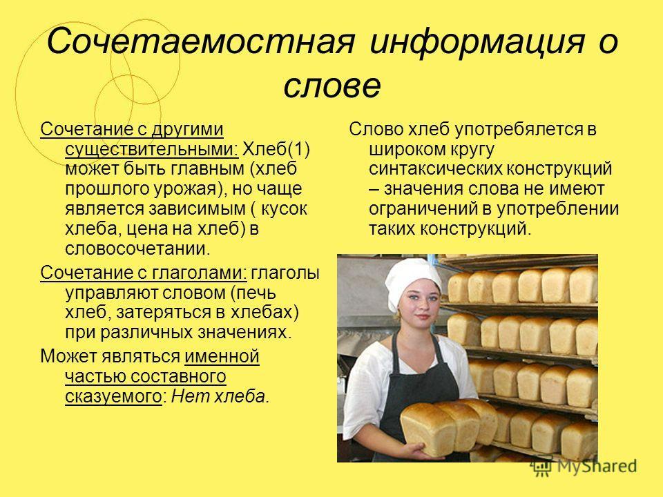 Сочетаемостная информация о слове Сочетание с другими существительными: Хлеб(1) может быть главным (хлеб прошлого урожая), но чаще является зависимым ( кусок хлеба, цена на хлеб) в словосочетании. Сочетание с глаголами: глаголы управляют словом (печь