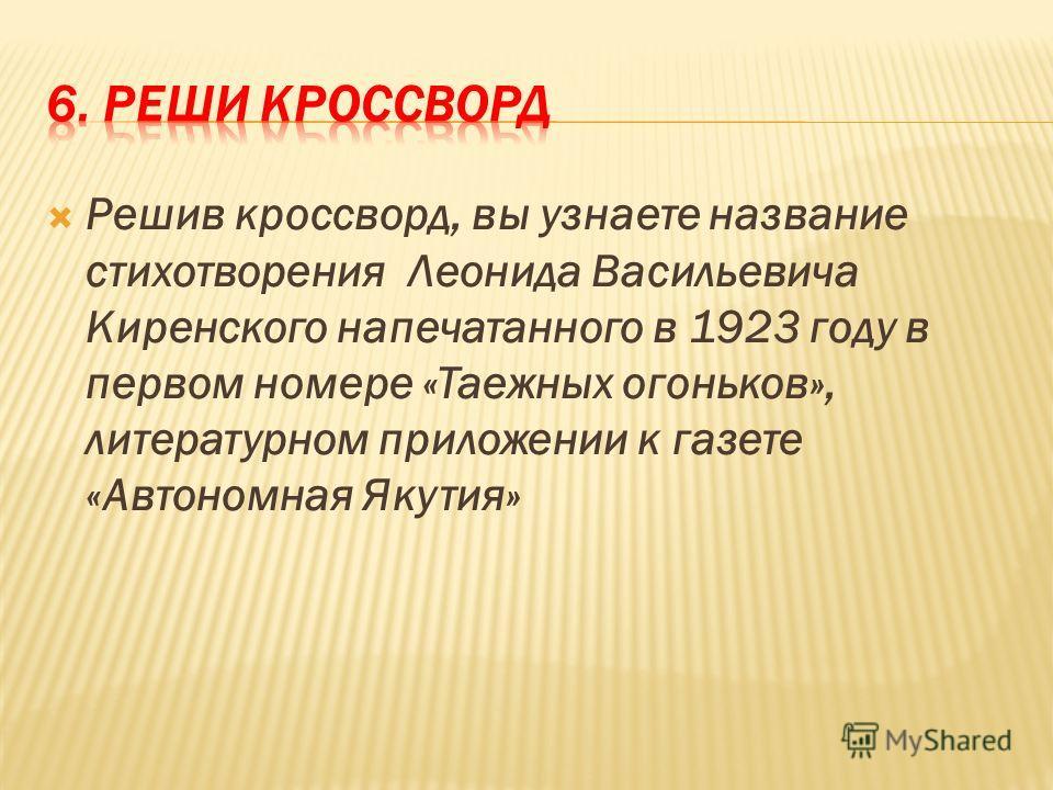 Решив кроссворд, вы узнаете название стихотворения Леонида Васильевича Киренского напечатанного в 1923 году в первом номере «Таежных огоньков», литературном приложении к газете «Автономная Якутия»