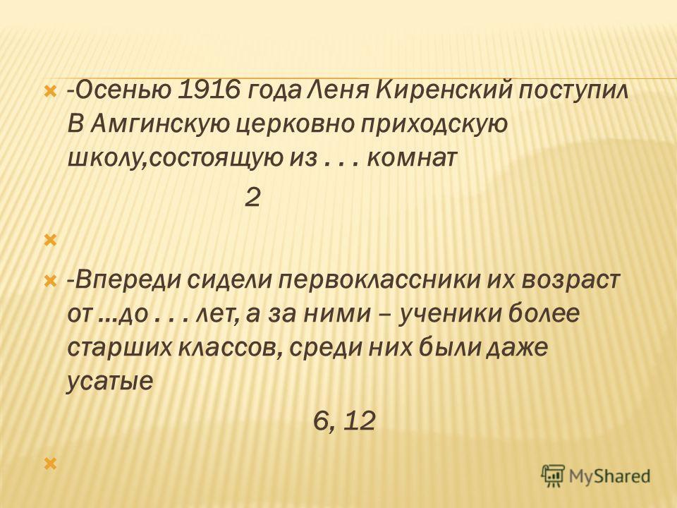 -Осенью 1916 года Леня Киренский поступил В Амгинскую церковно приходскую школу,состоящую из... комнат 2 -Впереди сидели первоклассники их возраст от …до... лет, а за ними – ученики более старших классов, среди них были даже усатые 6, 12