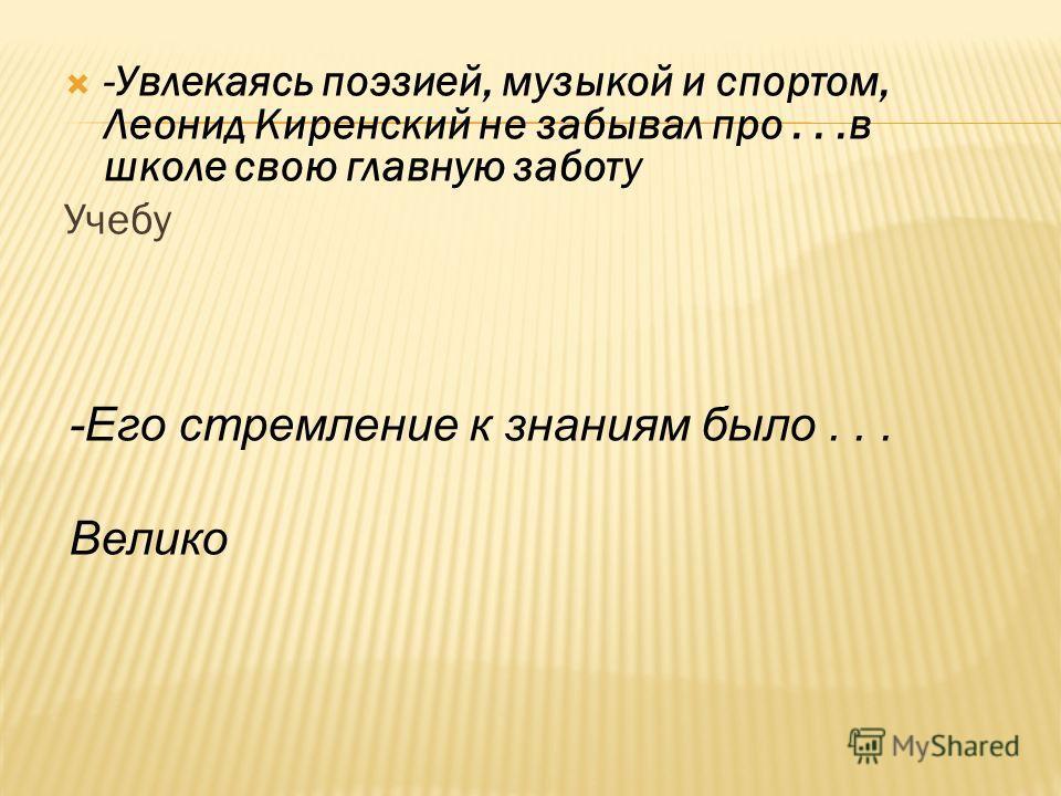 -Увлекаясь поэзией, музыкой и спортом, Леонид Киренский не забывал про...в школе свою главную заботу Учебу -Его стремление к знаниям было... Велико