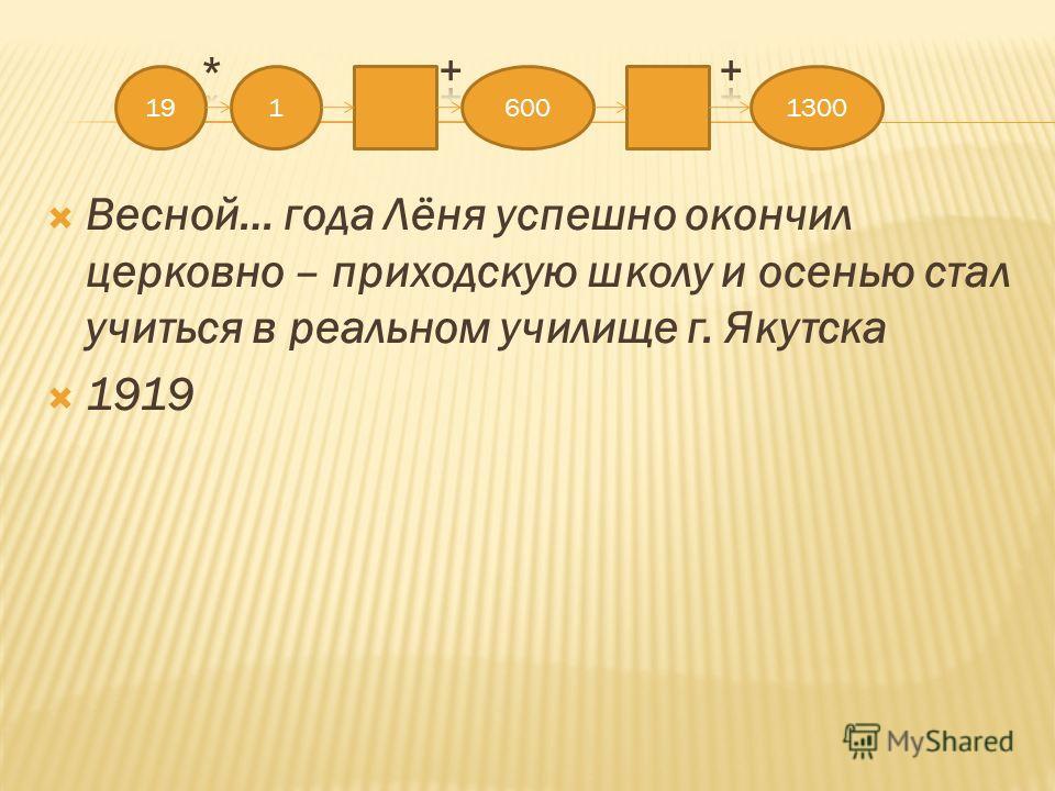 Весной… года Лёня успешно окончил церковно – приходскую школу и осенью стал учиться в реальном училище г. Якутска 1919 1916001300