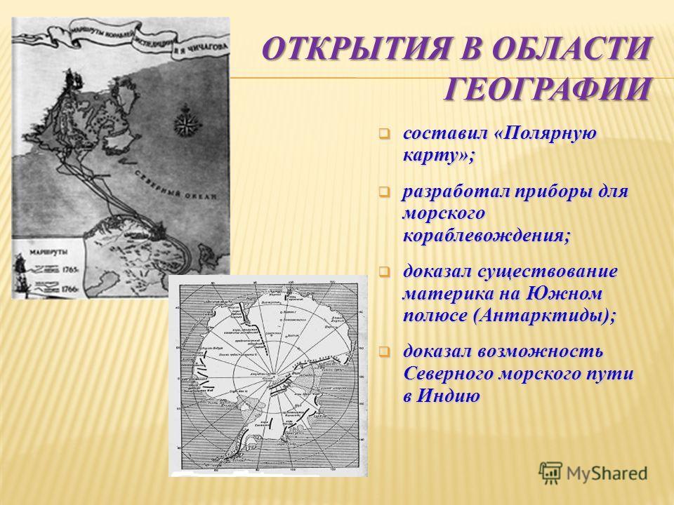 ОТКРЫТИЯ В ОБЛАСТИ ГЕОГРАФИИ составил «Полярную карту»; составил «Полярную карту»; разработал приборы для морского кораблевождения; разработал приборы для морского кораблевождения; доказал существование материка на Южном полюсе (Антарктиды); доказал