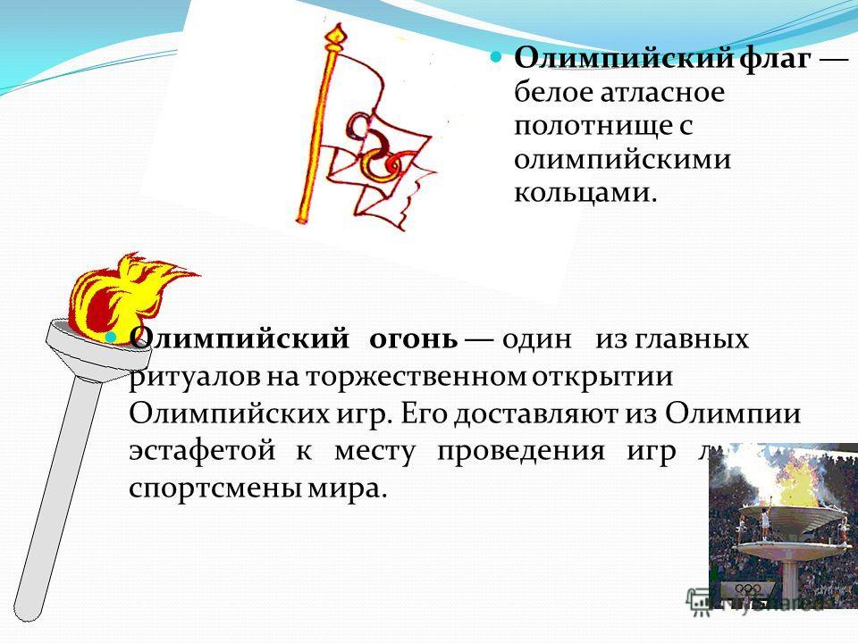 Олимпийский огонь один из главных ритуалов на торжественном открытии Олимпийских игр. Его доставляют из Олимпии эстафетой к месту проведения игр лучшие спортсмены мира. Олимпийский флаг белое атласное полотнище с олимпийскими кольцами.