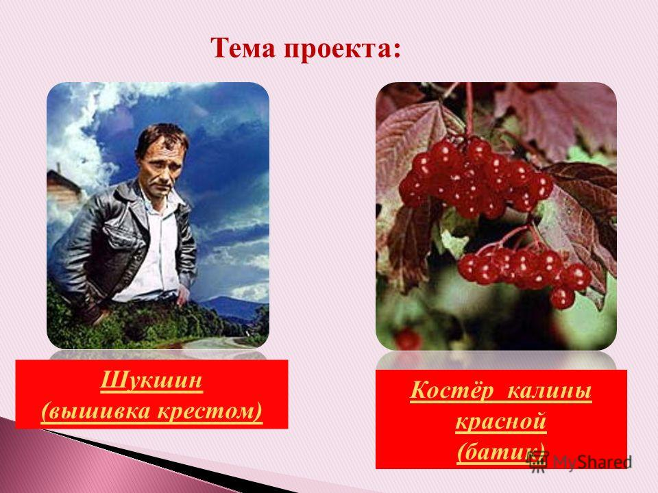 Тема проекта: Шукшин (вышивка крестом) Костёр калины красной (батик)