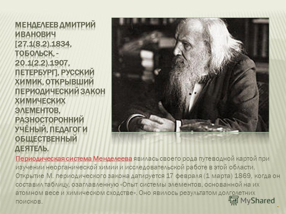 Периодическая система МенделееваПериодическая система Менделеева явилась своего рода путеводной картой при изучении неорганической химии и исследовательской работе в этой области. Открытие М. периодического закона датируется 17 февраля (1 марта) 1869