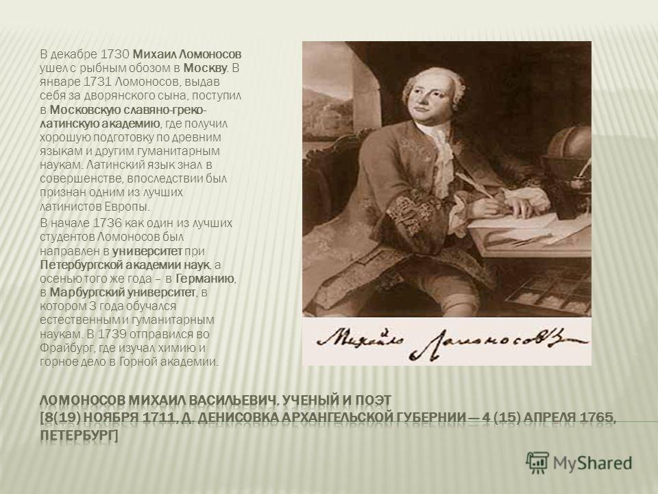 В декабре 1730 Михаил Ломоносов ушел с рыбным обозом в Москву. В январе 1731 Ломоносов, выдав себя за дворянского сына, поступил в Московскую славяно-греко- латинскую академию, где получил хорошую подготовку по древним языкам и другим гуманитарным на