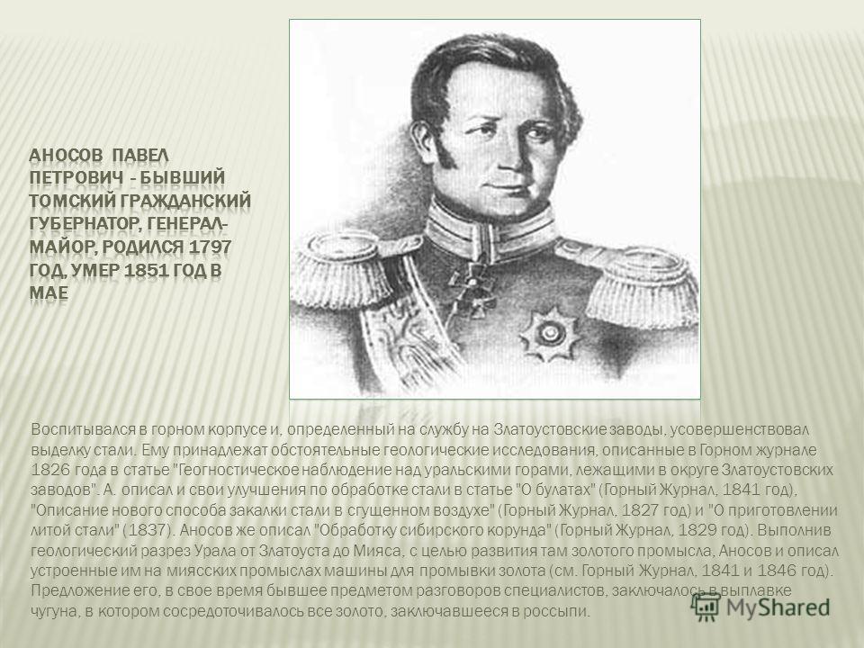 Воспитывался в горном корпусе и, определенный на службу на Златоустовские заводы, усовершенствовал выделку стали. Ему принадлежат обстоятельные геологические исследования, описанные в Горном журнале 1826 года в статье
