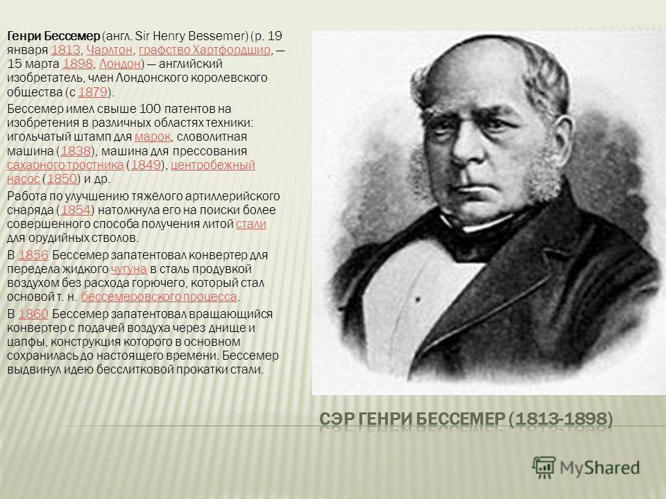 Генри Бессемер (англ. Sir Henry Bessemer) (р. 19 января 1813, Чарлтон, графство Хартфордшир, 15 марта 1898, Лондон) английский изобретатель, член Лондонского королевского общества (с 1879).1813Чарлтонграфство Хартфордшир1898Лондон1879 Бессемер имел с