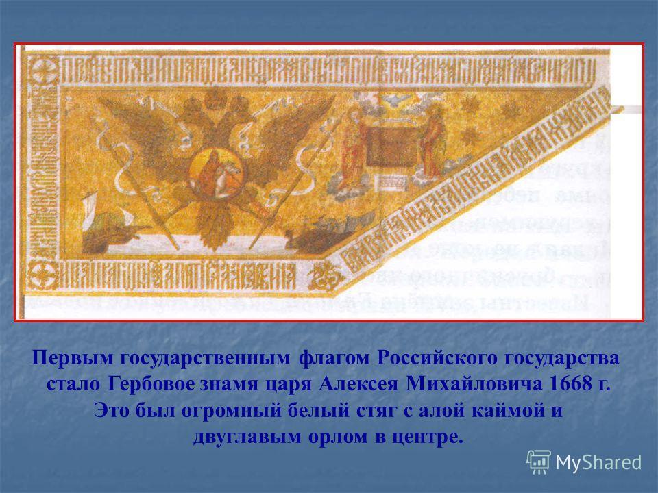 Первым государственным флагом Российского государства стало Гербовое знамя царя Алексея Михайловича 1668 г. Это был огромный белый стяг с алой каймой и двуглавым орлом в центре.