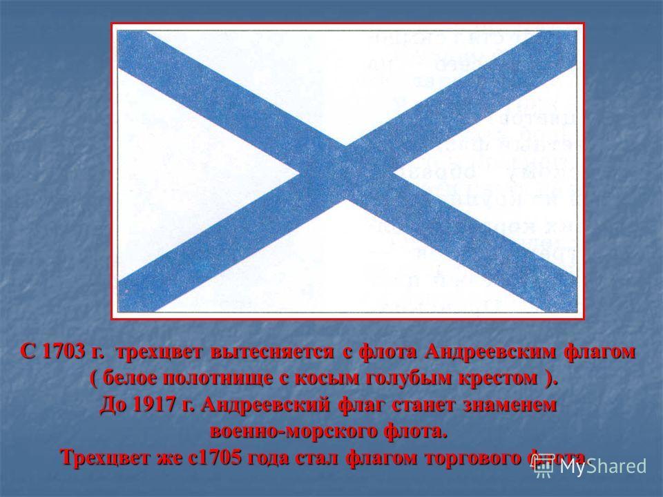 С 1703 г. трехцвет вытесняется с флота Андреевским флагом ( белое полотнище с косым голубым крестом ). ( белое полотнище с косым голубым крестом ). До 1917 г. Андреевский флаг станет знаменем военно-морского флота. Трехцвет же с1705 года стал флагом