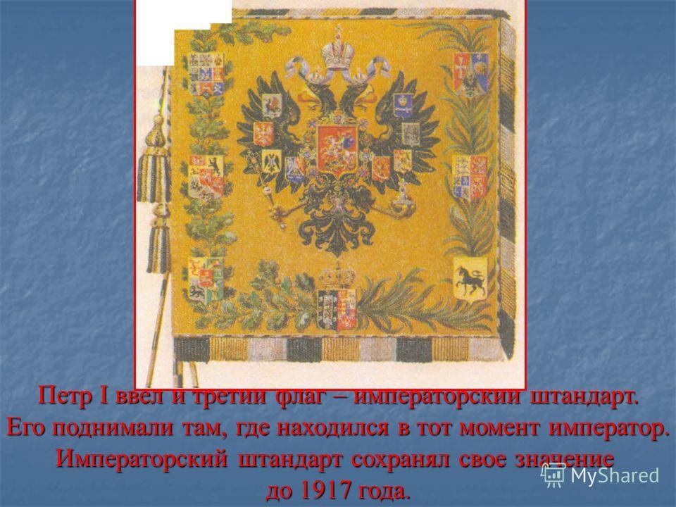 Петр I ввел и третий флаг – императорский штандарт. Его поднимали там, где находился в тот момент император. Императорский штандарт сохранял свое значение до 1917 года.