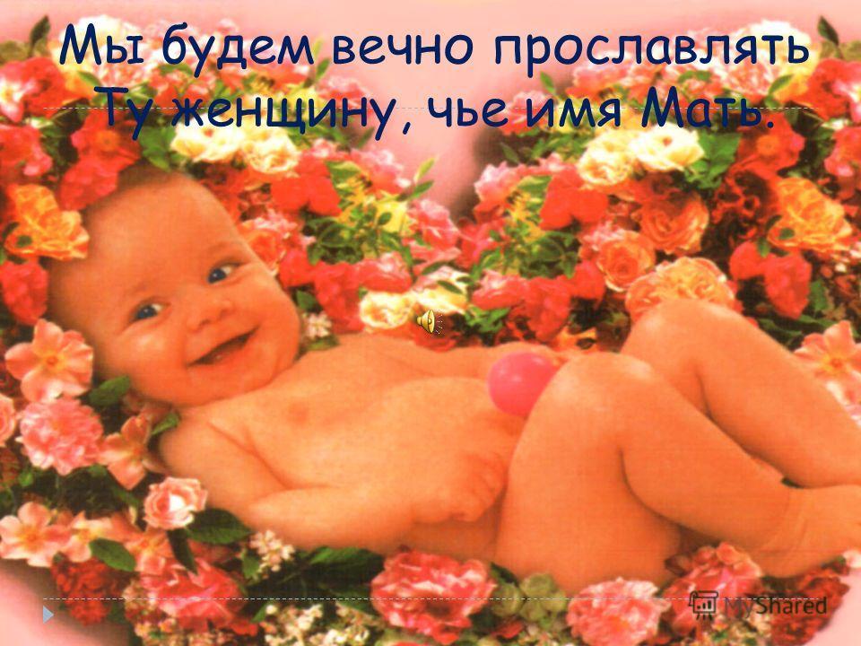 Мы будем вечно прославлять Ту женщину, чье имя Мать.