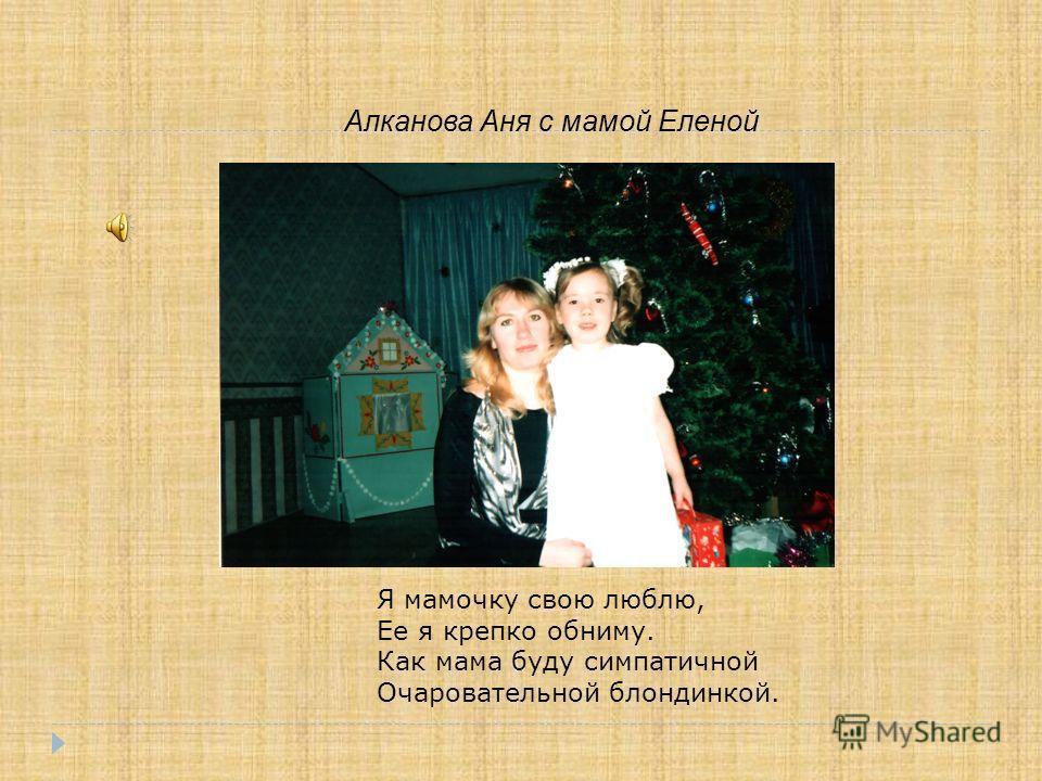 Алканова Аня с мамой Еленой Я мамочку свою люблю, Ее я крепко обниму. Как мама буду симпатичной Очаровательной блондинкой.