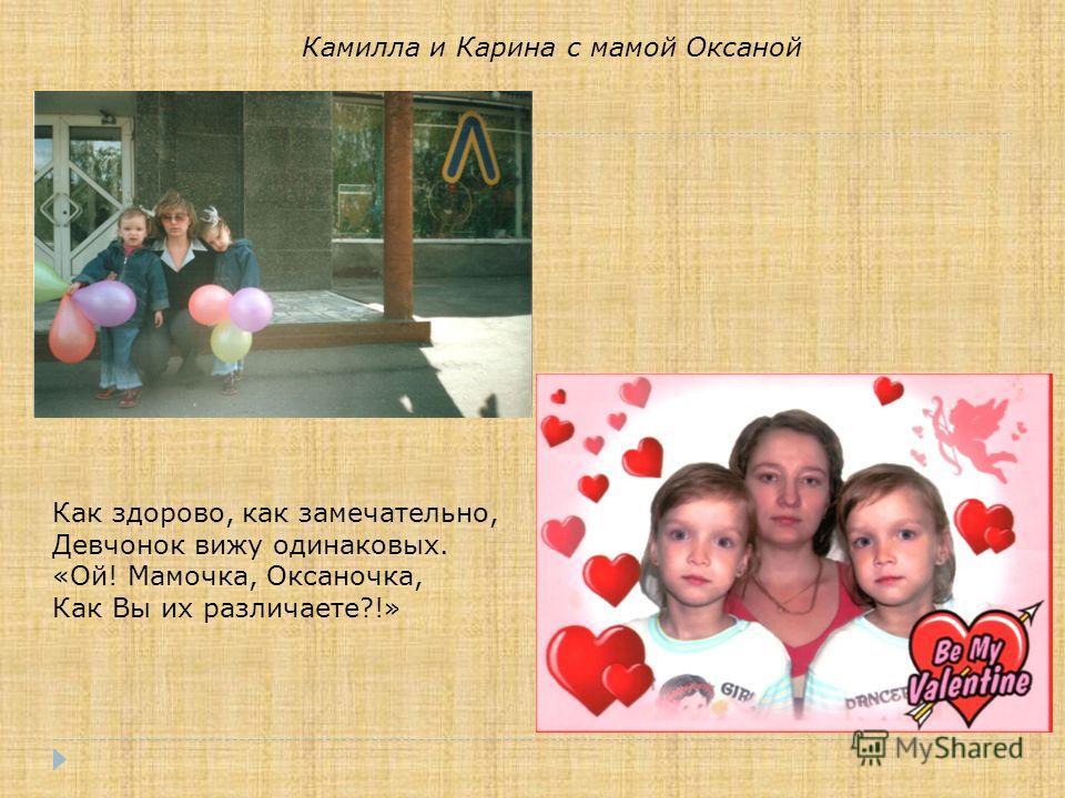 Камилла и Карина с мамой Оксаной Как здорово, как замечательно, Девчонок вижу одинаковых. «Ой! Мамочка, Оксаночка, Как Вы их различаете?!»