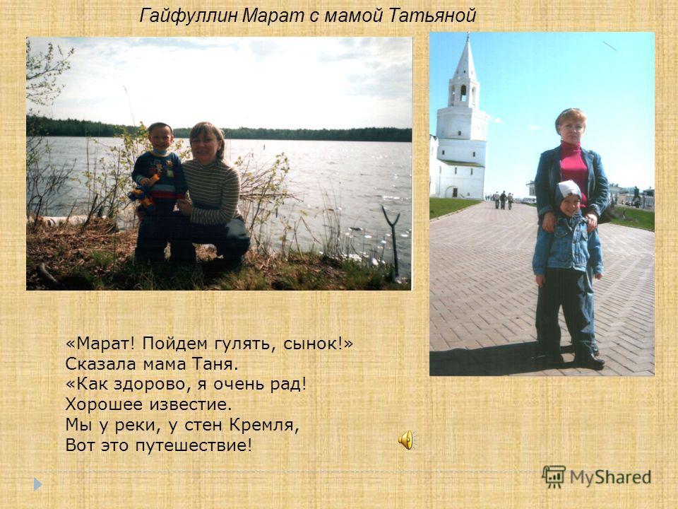 Гайфуллин Марат с мамой Татьяной «Марат! Пойдем гулять, сынок!» Сказала мама Таня. «Как здорово, я очень рад! Хорошее известие. Мы у реки, у стен Кремля, Вот это путешествие!