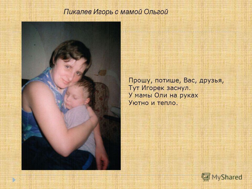 Пикалев Игорь с мамой Ольгой Прошу, потише, Вас, друзья, Тут Игорек заснул. У мамы Оли на руках Уютно и тепло.