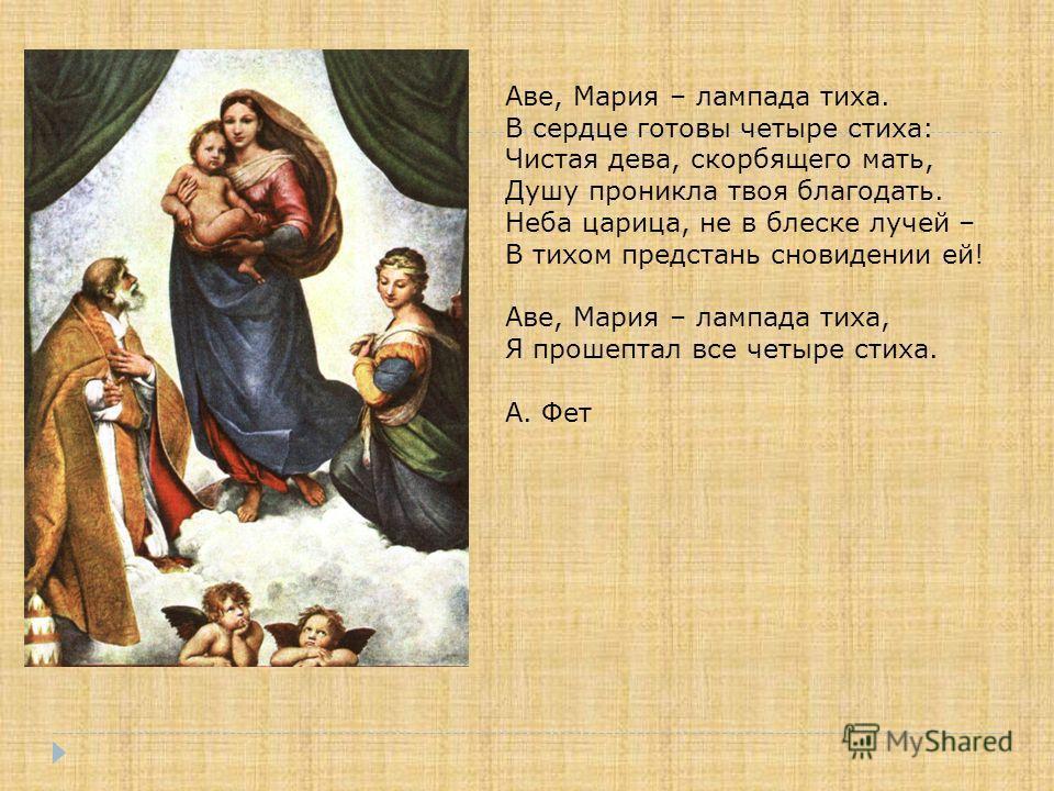 Аве, Мария – лампада тиха. В сердце готовы четыре стиха: Чистая дева, скорбящего мать, Душу проникла твоя благодать. Неба царица, не в блеске лучей – В тихом предстань сновидении ей! Аве, Мария – лампада тиха, Я прошептал все четыре стиха. А. Фет