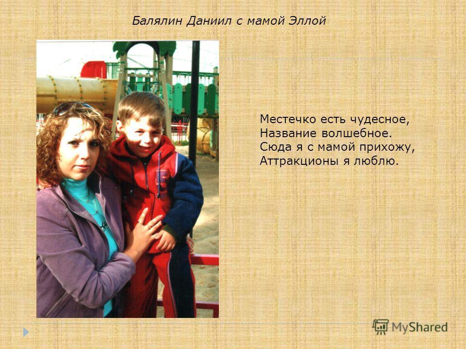 Балялин Даниил с мамой Эллой Местечко есть чудесное, Название волшебное. Сюда я с мамой прихожу, Аттракционы я люблю.