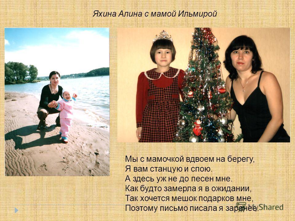 Яхина Алина с мамой Ильмирой Мы с мамочкой вдвоем на берегу, Я вам станцую и спою. А здесь уж не до песен мне. Как будто замерла я в ожидании, Так хочется мешок подарков мне, Поэтому письмо писала я заранее.