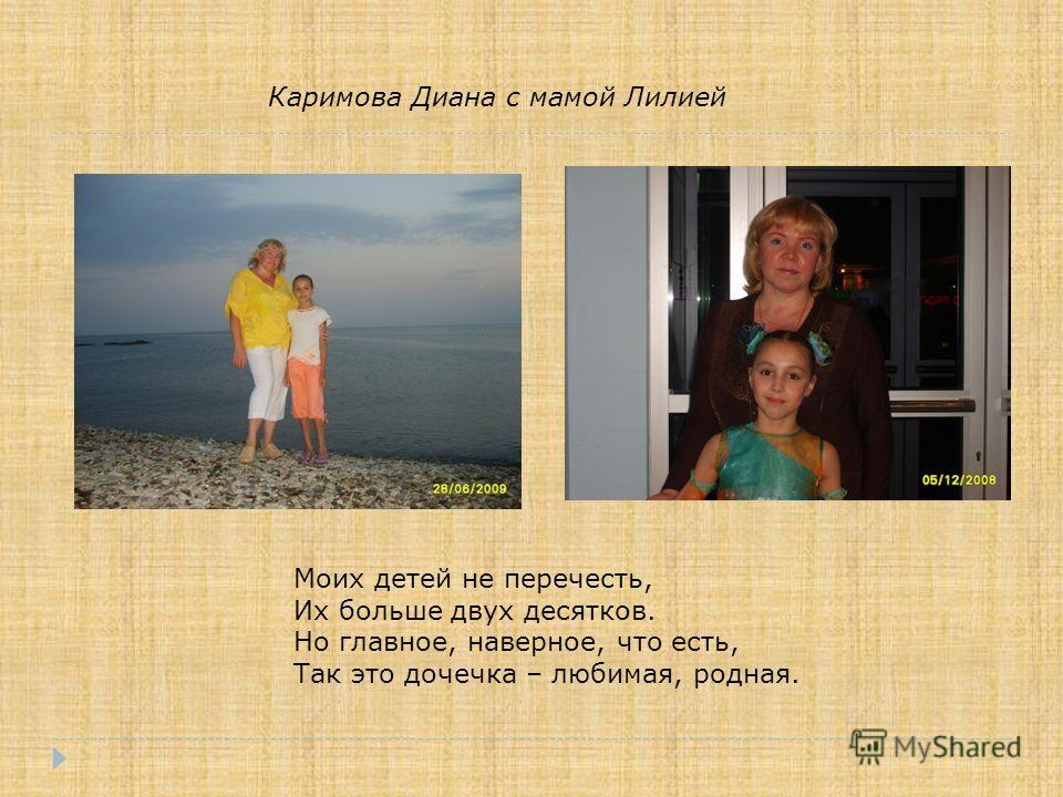 Каримова Диана с мамой Лилией Моих детей не перечесть, Их больше двух десятков. Но главное, наверное, что есть, Так это дочечка – любимая, родная.
