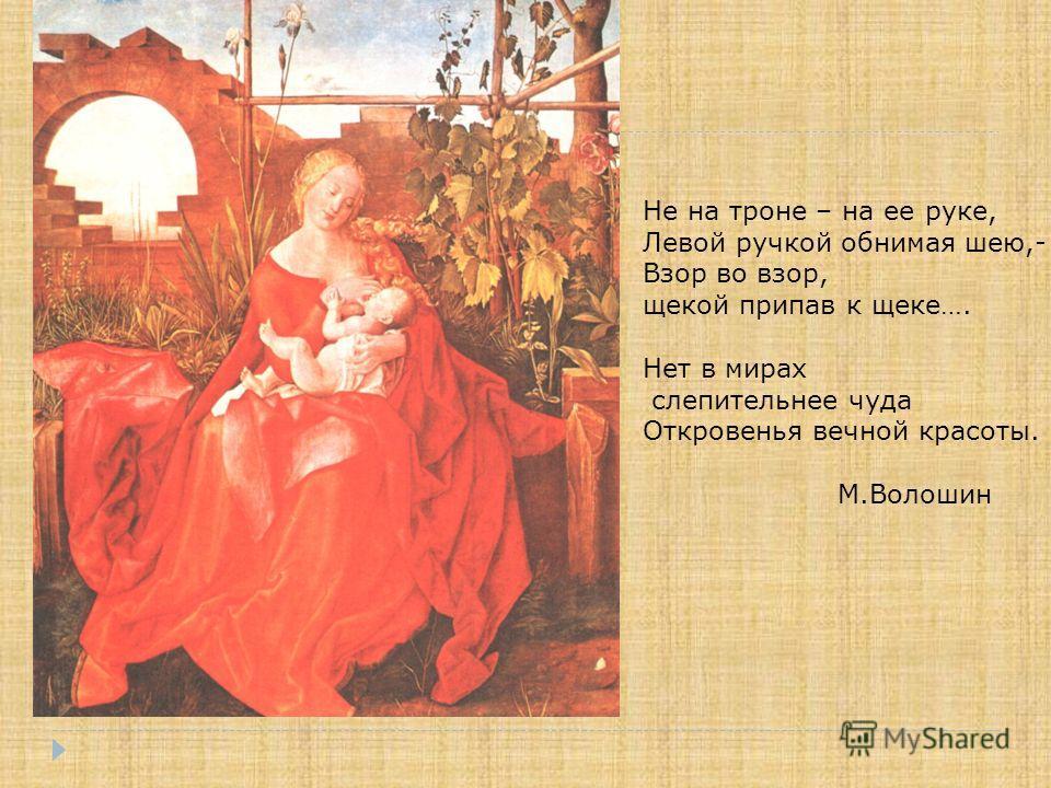 Не на троне – на ее руке, Левой ручкой обнимая шею,- Взор во взор, щекой припав к щеке…. Нет в мирах слепительнее чуда Откровенья вечной красоты. М.Волошин