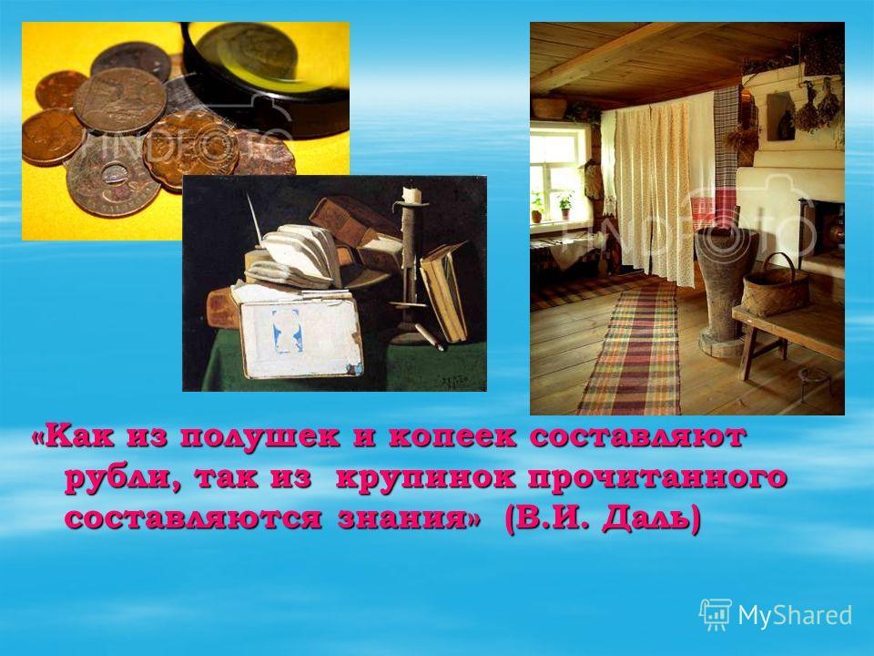 «Как из полушек и копеек составляют рубли, так из крупинок прочитанного составляются знания» (В.И. Даль)