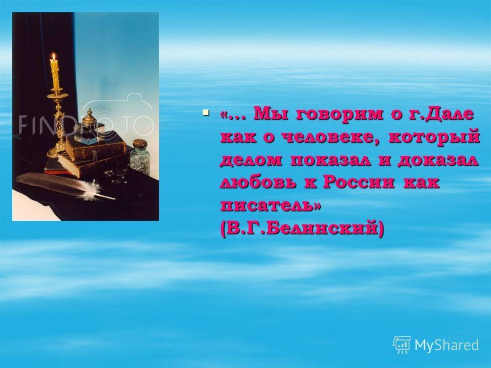 «… Мы говорим о г.Дале как о человеке, который делом показал и доказал любовь к России как писатель» (В.Г.Белинский) «… Мы говорим о г.Дале как о человеке, который делом показал и доказал любовь к России как писатель» (В.Г.Белинский)