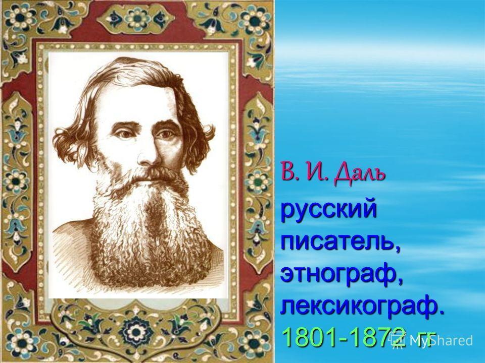 В. И. Даль русский писатель, этнограф, лексикограф. 1801-1872 гг