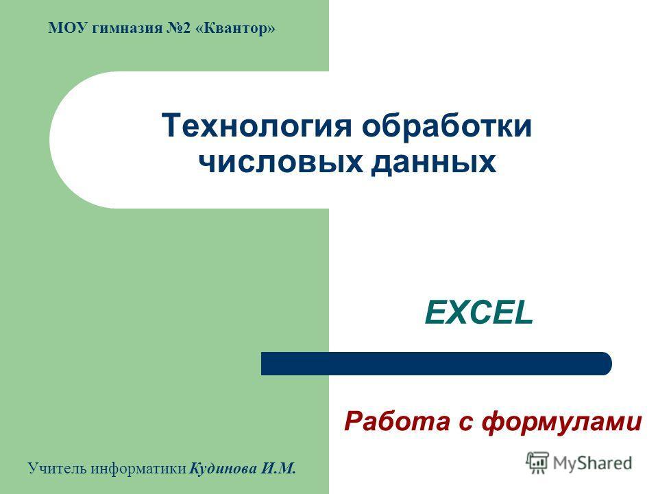 Технология обработки числовых данных EXCEL Работа с формулами МОУ гимназия 2 «Квантор» Учитель информатики Кудинова И.М.